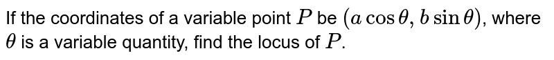 If the coordinates of a variable point `P` be `(a cos theta, b sin theta)`, where `theta` is a variable quantity, find the locus of `P`.