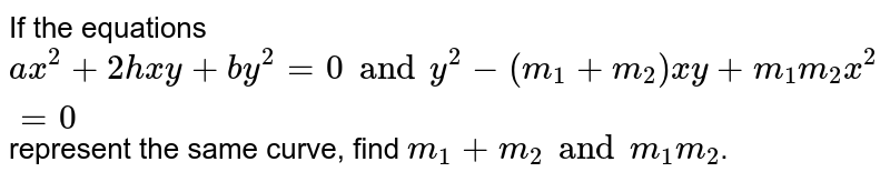 If the equations `ax^2 + 2hxy+by^2 =0 and y^2 - (m_1 + m_2) xy+m_1 m_2 x^2 =0` represent the same curve, find `m_1 +m_2 and m_1 m_2`.