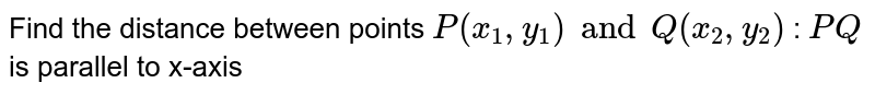 Find the distance between points `P(x_1, y_1) and Q(x_2, y_2)` : `PQ` is parallel to x-axis