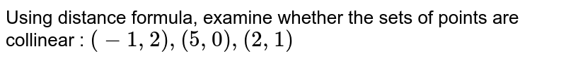 Using distance formula, examine whether the sets of points are collinear : `(-1, 2), (5, 0), (2, 1)`