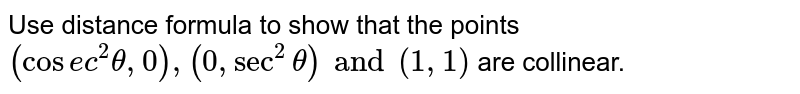 Use distance formula to show that the points `(cosec^2 theta, 0), (0, sec^2 theta) and (1, 1)` are collinear.
