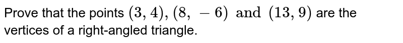 Prove that the points `(3, 4), (8, -6) and (13, 9)` are the vertices of a right-angled triangle.