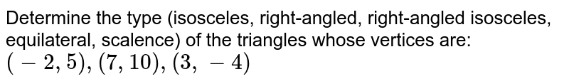 Determine the type (isosceles, right-angled, right-angled isosceles, equilateral, scalence) of the triangles whose vertices are: `(-2, 5), (7, 10), (3, -4)`