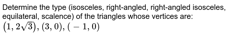 Determine the type (isosceles, right-angled, right-angled isosceles, equilateral, scalence) of the triangles whose vertices are: `(1, 2 sqrt(3)), (3, 0), (-1, 0)`