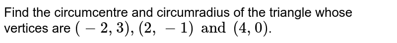 Find the circumcentre and circumradius of the triangle whose vertices are `(-2, 3), (2, -1) and (4, 0)`.
