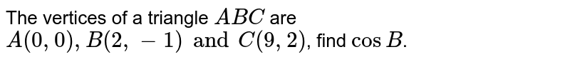 The vertices of a triangle `ABC` are `A(0, 0), B(2, -1) and C(9, 2)`, find `cos B`.