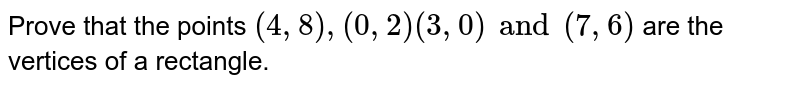 Prove that the points `(4, 8), (0, 2) (3, 0) and (7, 6)` are the vertices of a rectangle.