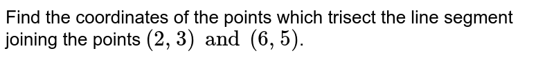 Find the coordinates of the points which trisect the line segment joining the points `(2, 3) and (6, 5)`.