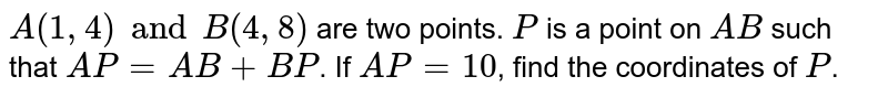 `A(1, 4) and B (4, 8)` are two points. `P` is a point on `AB` such that `AP=AB+BP`. If `AP=10`, find the coordinates of `P`.