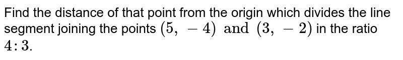 Find the distance of that point from the origin which divides the line segment joining the points `(5, -4) and (3, -2)` in the ratio `4:3`.