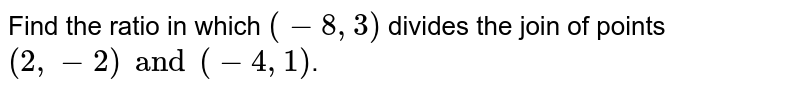 Find the ratio in which `(-8, 3)` divides the join of points `(2, -2) and (-4, 1)`.