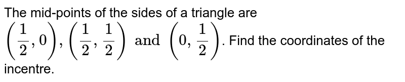 The mid-points of the sides of a triangle are `(1/2, 0), (1/2, 1/2) and (0, 1/2)`. Find the coordinates of the incentre.