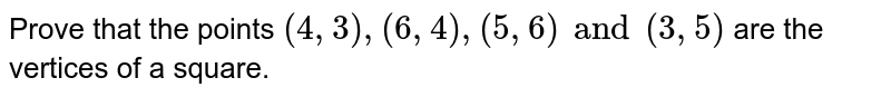 Prove that the points `(4, 3), (6, 4), (5, 6) and (3, 5)` are the vertices of a square.