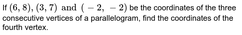 If `(6, 8), (3, 7) and (-2, -2)` be the coordinates of the three consecutive vertices of a parallelogram, find the coordinates of the fourth vertex.