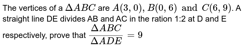 The vertices of a `DeltaABC` are `A(3, 0), B (0, 6) and C (6, 9)`. A straight line DE divides AB and AC in the ration 1:2 at D and E respectively, prove that `(DeltaABC)/(DeltaADE) = 9`