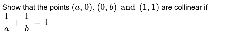 Show that the points `(a, 0), (0, b) and (1, 1)` are collinear if `1/a + 1/b = 1`