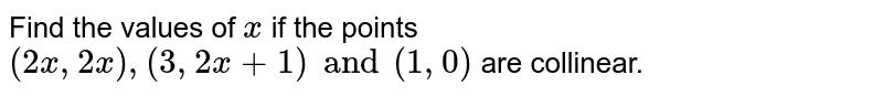 Find the values of `x` if the points `(2x, 2x), (3, 2x + 1) and (1, 0)` are collinear.