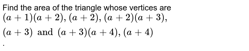 Find the area of the triangle whose vertices are `(a+1) (a+2), (a+2), (a+2) (a+3), (a+3) and (a+3) (a+4), (a+4)`.