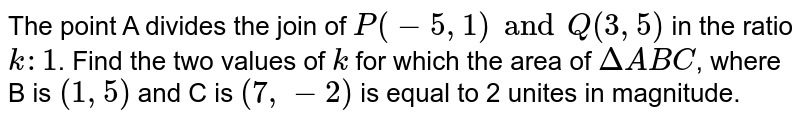 The point A divides the join of `P (-5, 1) and Q (3, 5)` in the ratio `k : 1`. Find the two values of `k` for which the area of `DeltaABC`, where B  is `(1, 5)` and C is `(7, -2)` is equal to 2 unites in magnitude.