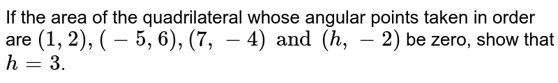 If the area of the quadrilateral whose angular points taken in order are `(1, 2), (-5, 6), (7, -4) and (h, -2)` be zero, show that `h=3`.