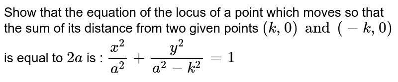 Show that the equation of the locus of a point which moves so that the sum of its distance from two given points `(k, 0) and (-k, 0)` is equal to `2a` is : `x^2/a^2 + y^2/(a^2 - k^2) =1`