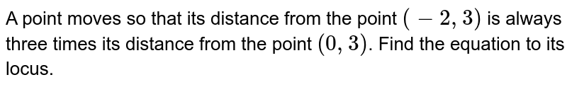 A point moves so that its distance from the point `(-2, 3)` is always three times its distance from the point `(0, 3)`. Find the equation to its locus.