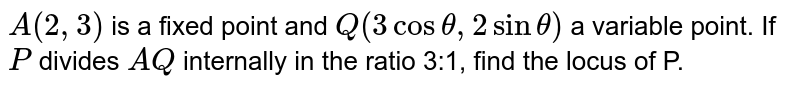 `A (2, 3)` is a fixed point and `Q(3 cos theta, 2 sin theta)` a variable point. If `P` divides `AQ` internally in the ratio 3:1, find the locus of P.