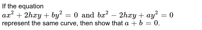 If the equation `ax^2 +2hxy + by^2 = 0 and bx^2 - 2hxy + ay^2 =0` represent the same curve, then show that `a+b=0`.