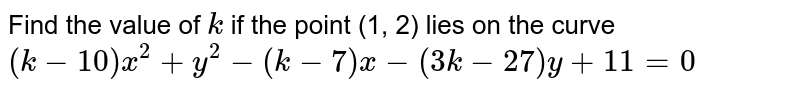 Find the value of `k` if the point (1, 2) lies on the curve    `(k-10)x^2+y^2-(k-7)x-(3k-27)y+11=0`