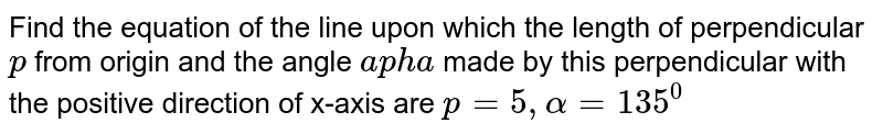 Find the equation of the line upon which the length of perpendicular `p` from origin and the angle `apha` made by this perpendicular with the positive direction of x-axis are `p=5, alpha = 135^0`