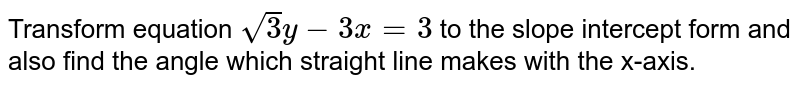Transform equation `sqrt(3) y-3x=3` to the slope intercept form and also find the angle which straight line makes with the x-axis.