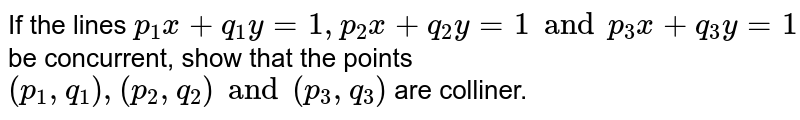 If the lines `p_1 x + q_1 y = 1, p_2 x + q_2 y=1 and p_3 x + q_3 y = 1` be concurrent, show that the points `(p_1 , q_1), (p_2 , q_2 ) and (p_3 , q_3)` are colliner.