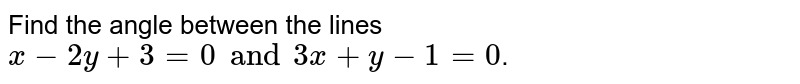 Find the angle between the lines `x-2y+3=0 and 3x+y-1=0`.