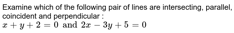 Examine which of the following pair of lines are intersecting, parallel, coincident and perpendicular : `x+y+2=0 and 2x-3y+5=0`