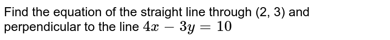 Find the equation of the straight line through (2, 3) and perpendicular to the line `4x-3y=10`