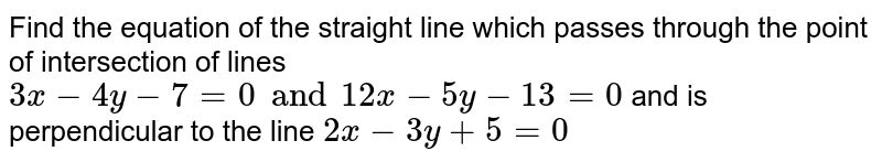 Find the equation of the straight line which passes through the point of intersection of lines `3x-4y-7=0 and 12x-5y-13=0` and is perpendicular to the line `2x-3y+5=0`