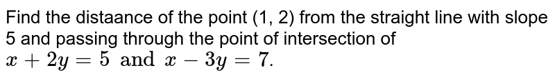 Find the distaance of the point (1, 2) from the straight line with slope 5 and passing through the point of intersection of `x+2y=5 and x-3y=7`.