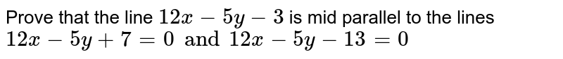 Prove that the line `12x-5y-3` is mid parallel to the lines `12x-5y+7=0 and 12x-5y-13=0`