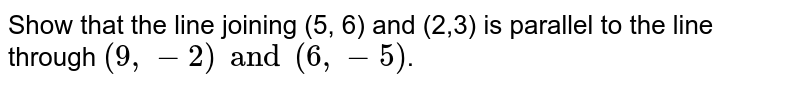 Show that the line joining (5, 6) and (2,3) is parallel to the line through `(9, -2) and (6, -5)`.