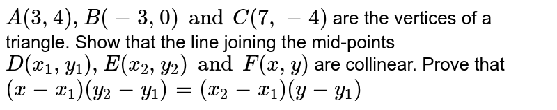 `A (3,4 ), B (-3, 0) and C (7, -4)` are the vertices of a triangle. Show that the line joining the mid-points `D (x_1, y_1), E (x_2, y_2) and F (x, y)` are collinear. Prove that `(x-x_1) (y_2 - y_1) = (x_2 - x_1) (y-y_1)`