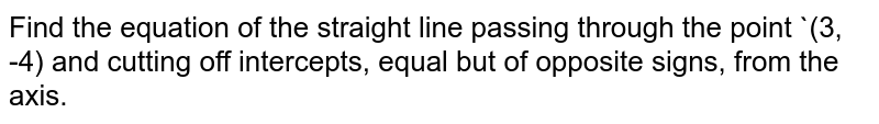 Find the equation of the straight line passing through the point `(3, -4) and cutting off intercepts, equal but of opposite signs, from the axis.