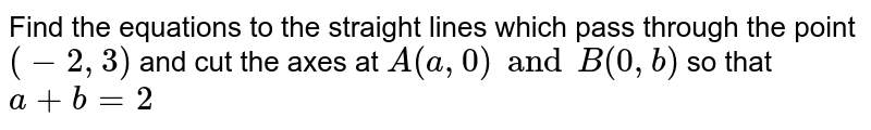 Find the equations to the straight lines which pass through the point `(-2, 3)` and cut the axes at `A (a, 0) and B (0, b)` so that `a+b=2`