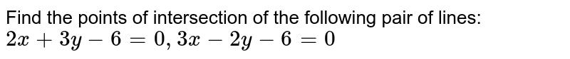 Find the points of intersection of the following pair of lines: `2x+3y-6=0, 3x-2y-6=0`