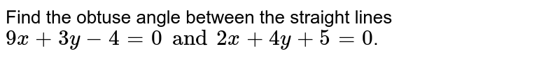 Find the obtuse angle between the straight lines `9x+3y-4=0 and 2x+4y+5=0`.