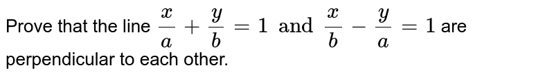 Prove that the line `x/a + y/b =1 and x/b - y/a =1` are perpendicular to each other.