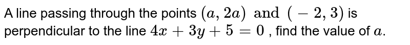 A line passing through the points `(a, 2a) and (-2, 3)` is perpendicular to the line `4x+3y+5=0` , find the value of `a`.