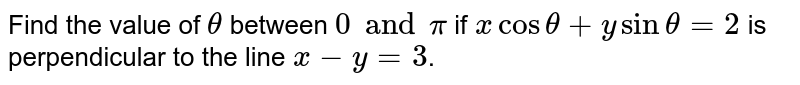 Find the value of `theta` between `0 and pi` if `x cos theta + y sin theta = 2` is perpendicular to the line `x-y=3`.
