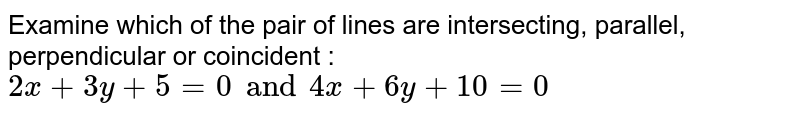 Examine which of the pair of lines are intersecting, parallel, perpendicular or coincident : `2x+3y+5=0 and 4x+6y+10=0`