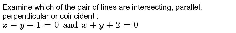 Examine which of the pair of lines are intersecting, parallel, perpendicular or coincident : `x-y+1=0 and x+y+2=0`