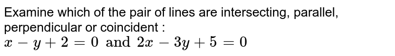 Examine which of the pair of lines are intersecting, parallel, perpendicular or coincident : `x-y+2=0 and 2x-3y+5=0`